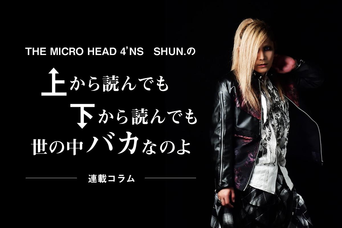 コラム連載:【THE MICRO HEAD 4N'S】SHUN.の上から読んでも下から読んでも「世の中バカなのよ」